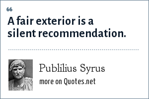 Publilius Syrus: A fair exterior is a silent recommendation.