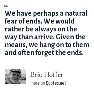 Eric Hoffer: We have perhaps a natural fear of ends. We would rather be always on the way than arrive. Given the means, we hang on to them and often forget the ends.