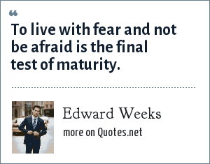 Edward Weeks: To live with fear and not be afraid is the final test of maturity.
