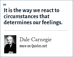 Dale Carnegie: It is the way we react to circumstances that determines our feelings.