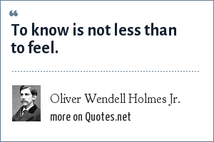 Oliver Wendell Holmes Jr.: To know is not less than to feel.