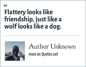 Author Unknown: Flattery looks like friendship, just like a wolf looks like a dog.