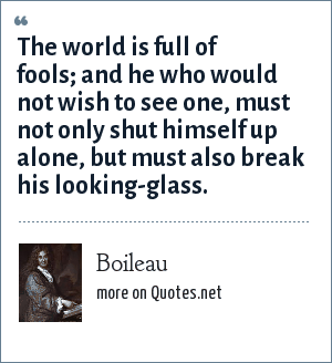 Boileau: The world is full of fools; and he who would not wish to see one, must not only shut himself up alone, but must also break his looking-glass.