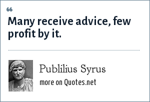 Publilius Syrus: Many receive advice, few profit by it.