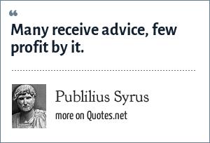Publilius Syrus: Many receive advice, few profit by it.