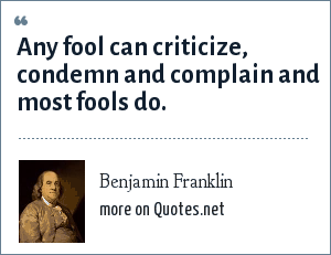 Benjamin Franklin: Any fool can criticize, condemn and complain and most fools do.