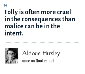 Aldous Huxley: Folly is often more cruel in the consequences than malice can be in the intent.