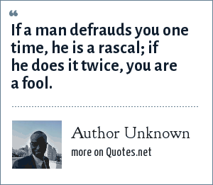 Author Unknown: If a man defrauds you one time, he is a rascal; if he does it twice, you are a fool.