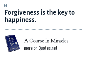 A Course In Miracles: Forgiveness is the key to happiness.