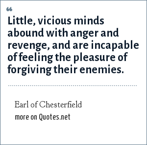 Earl of Chesterfield: Little, vicious minds abound with anger and revenge, and are incapable of feeling the pleasure of forgiving their enemies.