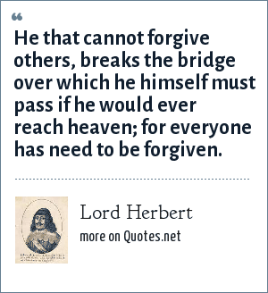 Lord Herbert: He that cannot forgive others, breaks the bridge over which he himself must pass if he would ever reach heaven; for everyone has need to be forgiven.