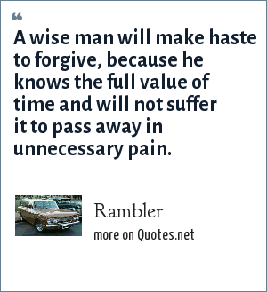 Rambler: A wise man will make haste to forgive, because he knows the full value of time and will not suffer it to pass away in unnecessary pain.