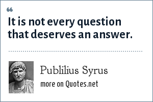 Publilius Syrus: It is not every question that deserves an answer.