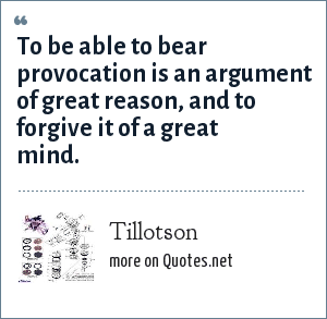 Tillotson: To be able to bear provocation is an argument of great reason, and to forgive it of a great mind.