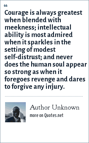 Author Unknown: Courage is always greatest when blended with meekness; intellectual ability is most admired when it sparkles in the setting of modest self-distrust; and never does the human soul appear so strong as when it foregoes revenge and dares to forgive any injury.