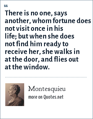 Montesquieu: There is no one, says another, whom fortune does not visit once in his life; but when she does not find him ready to receive her, she walks in at the door, and flies out at the window.