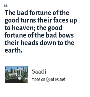 Saadi: The bad fortune of the good turns their faces up to heaven; the good fortune of the bad bows their heads down to the earth.