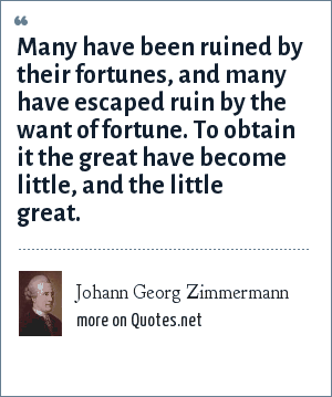Johann Georg Zimmermann: Many have been ruined by their fortunes, and many have escaped ruin by the want of fortune. To obtain it the great have become little, and the little great.