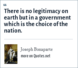 Joseph Bonaparte: There is no legitimacy on earth but in a government which is the choice of the nation.