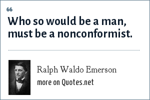 Ralph Waldo Emerson: Who so would be a man, must be a nonconformist.