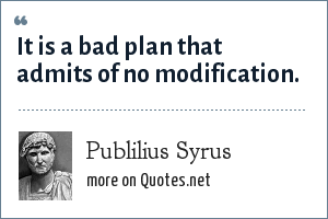 Publilius Syrus: It is a bad plan that admits of no modification.
