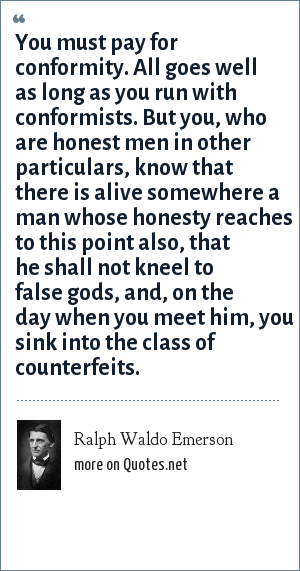 Ralph Waldo Emerson: You must pay for conformity. All goes well as long as you run with conformists. But you, who are honest men in other particulars, know that there is alive somewhere a man whose honesty reaches to this point also, that he shall not kneel to false gods, and, on the day when you meet him, you sink into the class of counterfeits.