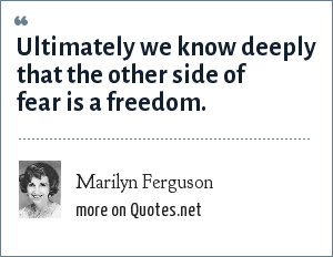 Marilyn Ferguson: Ultimately we know deeply that the other side of fear is a freedom.