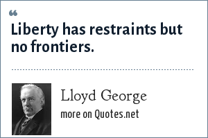 Lloyd George: Liberty has restraints but no frontiers.