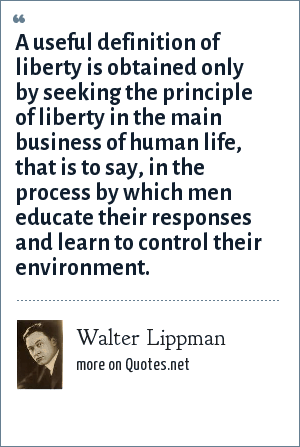 Walter Lippman: A useful definition of liberty is obtained only by seeking the principle of liberty in the main business of human life, that is to say, in the process by which men educate their responses and learn to control their environment.