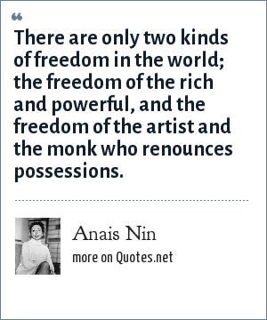 Anais Nin: There are only two kinds of freedom in the world; the freedom of the rich and powerful, and the freedom of the artist and the monk who renounces possessions.