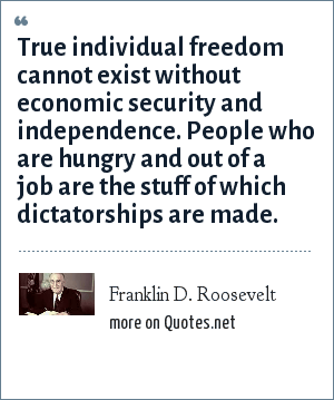 Franklin D. Roosevelt: True individual freedom cannot exist without economic security and independence. People who are hungry and out of a job are the stuff of which dictatorships are made.