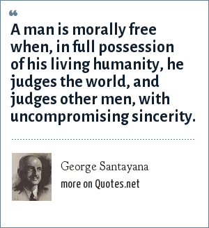 George Santayana: A man is morally free when, in full possession of his living humanity, he judges the world, and judges other men, with uncompromising sincerity.