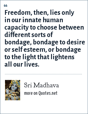 Sri Madhava: Freedom, then, lies only in our innate human capacity to choose between different sorts of bondage, bondage to desire or self esteem, or bondage to the light that lightens all our lives.