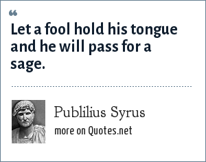 Publilius Syrus: Let a fool hold his tongue and he will pass for a sage.