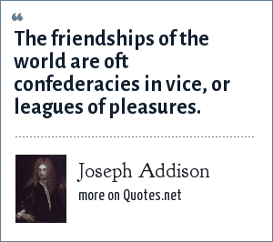 Joseph Addison: The friendships of the world are oft confederacies in vice, or leagues of pleasures.