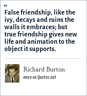 Richard Burton: False friendship, like the ivy, decays and ruins the walls it embraces; but true friendship gives new life and animation to the object it supports.