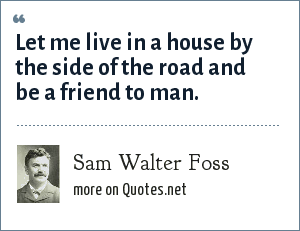 Sam Walter Foss: Let me live in a house by the side of the road and be a friend to man.