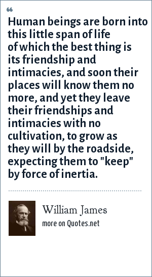 William James: Human beings are born into this little span of life of which the best thing is its friendship and intimacies, and soon their places will know them no more, and yet they leave their friendships and intimacies with no cultivation, to grow as they will by the roadside, expecting them to