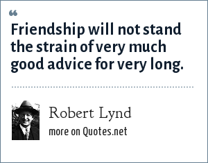 Robert Lynd: Friendship will not stand the strain of very much good advice for very long.