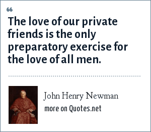 John Henry Newman: The love of our private friends is the only preparatory exercise for the love of all men.