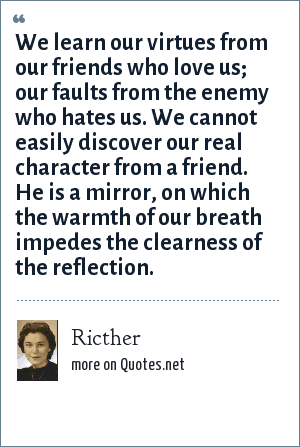 Ricther: We learn our virtues from our friends who love us; our faults from the enemy who hates us. We cannot easily discover our real character from a friend. He is a mirror, on which the warmth of our breath impedes the clearness of the reflection.