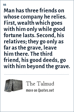 The Talmud: Man has three friends on whose company he relies. First, wealth which goes with him only while good fortune lasts. Second, his relatives; they go only as far as the grave, leave him there. The third friend, his good deeds, go with him beyond the grave.