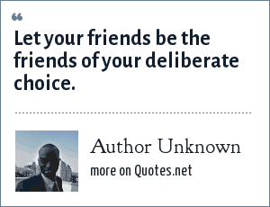 Author Unknown: Let your friends be the friends of your deliberate choice.
