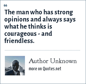 Author Unknown: The man who has strong opinions and always says what he thinks is courageous - and friendless.