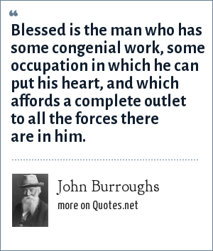 John Burroughs: Blessed is the man who has some congenial work, some occupation in which he can put his heart, and which affords a complete outlet to all the forces there are in him.