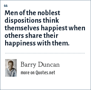 Barry Duncan: Men of the noblest dispositions think themselves happiest when others share their happiness with them.