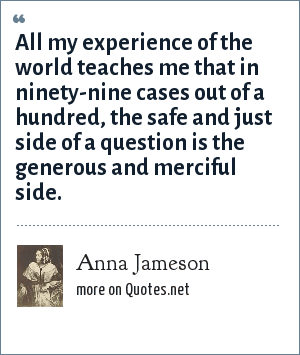 Anna Jameson: All my experience of the world teaches me that in ninety-nine cases out of a hundred, the safe and just side of a question is the generous and merciful side.