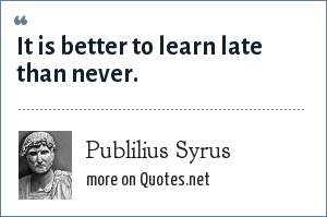 Publilius Syrus: It is better to learn late than never.
