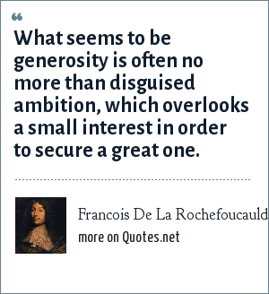 Francois De La Rochefoucauld: What seems to be generosity is often no more than disguised ambition, which overlooks a small interest in order to secure a great one.