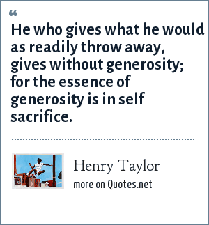 Henry Taylor: He who gives what he would as readily throw away, gives without generosity; for the essence of generosity is in self sacrifice.